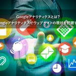 Googleアナリティクスとは?Googleアナリティクスでウェブサイトの現状を把握する