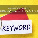 キーワードプランナーとは?検索回数を調査できるGoogleの「キーワードプランナー」を活用する