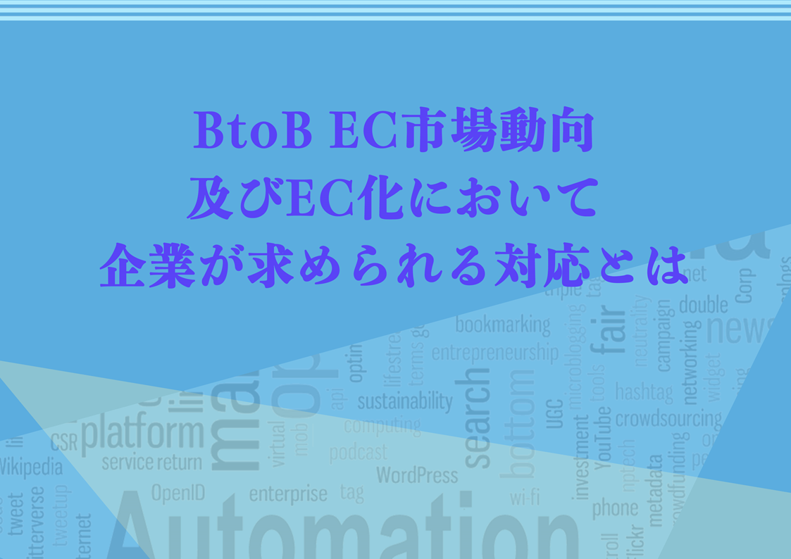 BtoB EC市場動向及びEC化において企業が求められる対応とは